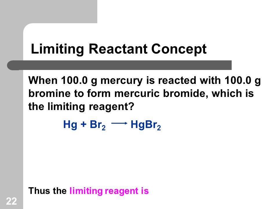 22 Limiting Reactant Concept When g mercury is reacted with g bromine to form mercuric bromide, which is the limiting reagent.