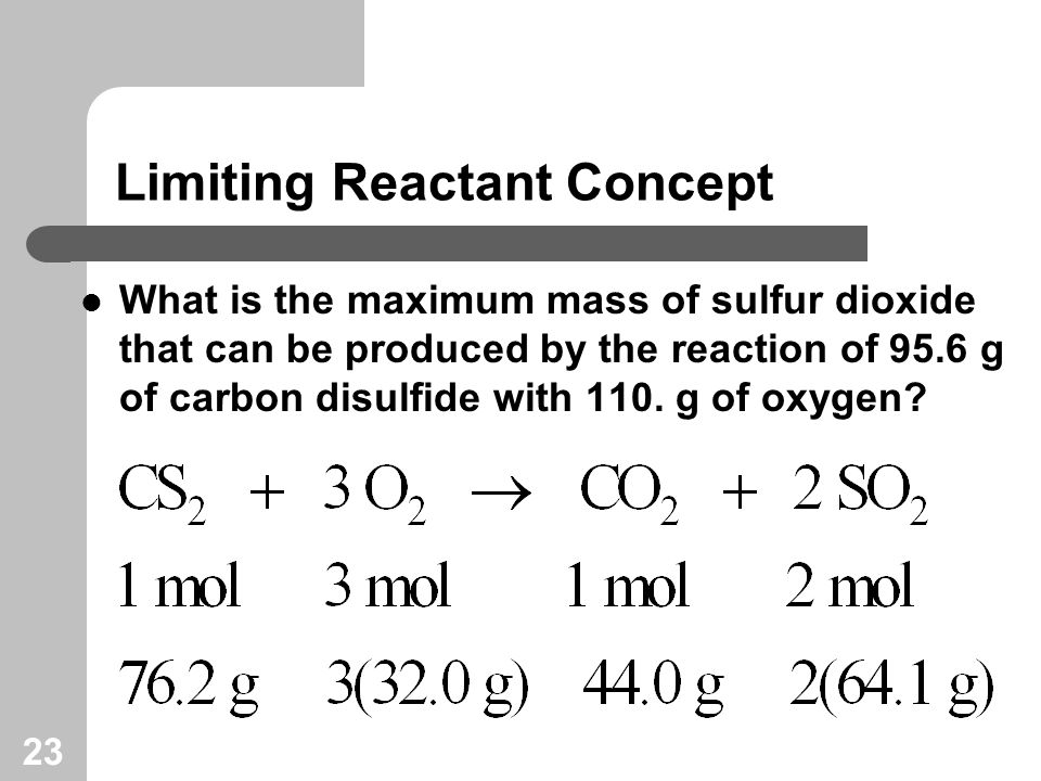 23 Limiting Reactant Concept What is the maximum mass of sulfur dioxide that can be produced by the reaction of 95.6 g of carbon disulfide with 110.