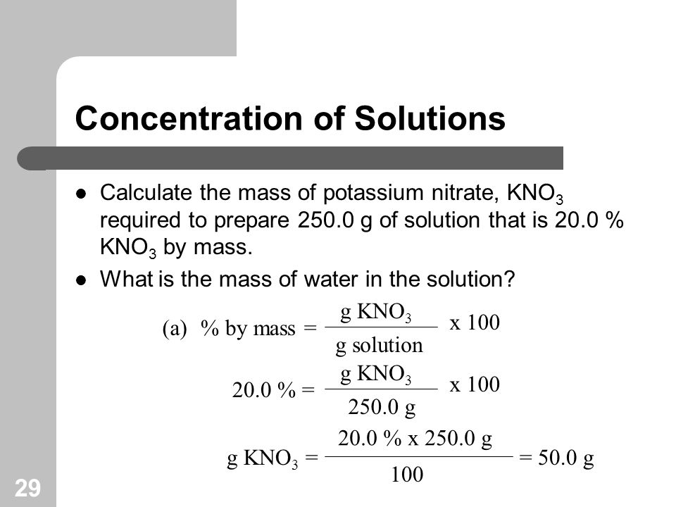 29 Concentration of Solutions Calculate the mass of potassium nitrate, KNO 3 required to prepare g of solution that is 20.0 % KNO 3 by mass.