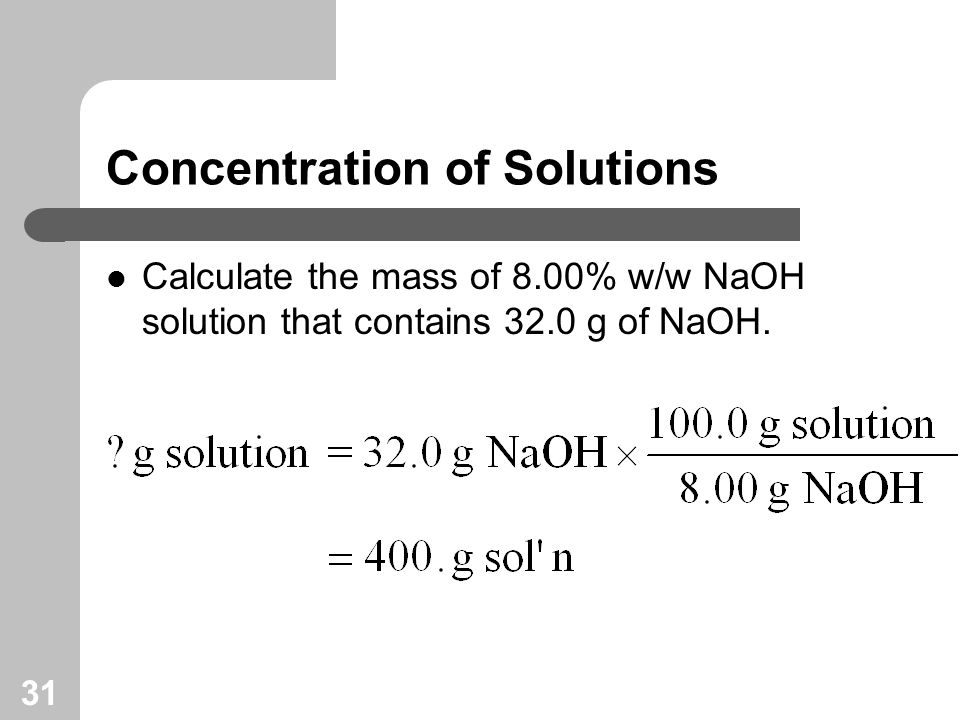 31 Concentration of Solutions Calculate the mass of 8.00% w/w NaOH solution that contains 32.0 g of NaOH.