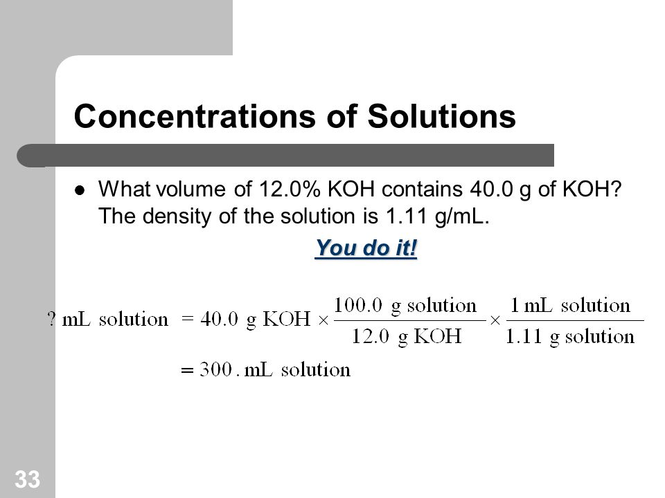 33 Concentrations of Solutions What volume of 12.0% KOH contains 40.0 g of KOH.