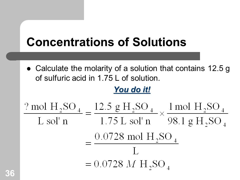 36 Concentrations of Solutions Calculate the molarity of a solution that contains 12.5 g of sulfuric acid in 1.75 L of solution.