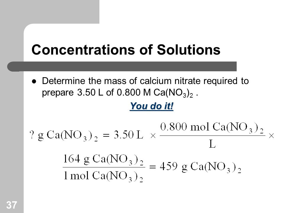 37 Concentrations of Solutions Determine the mass of calcium nitrate required to prepare 3.50 L of M Ca(NO 3 ) 2.