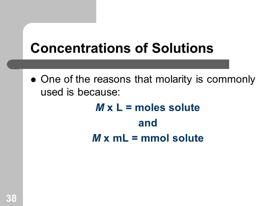 38 Concentrations of Solutions One of the reasons that molarity is commonly used is because: M x L = moles solute and M x mL = mmol solute