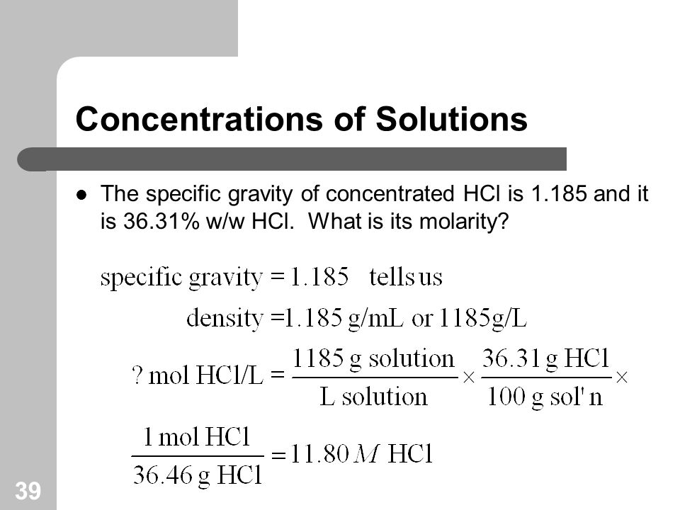 39 Concentrations of Solutions The specific gravity of concentrated HCl is and it is 36.31% w/w HCl.