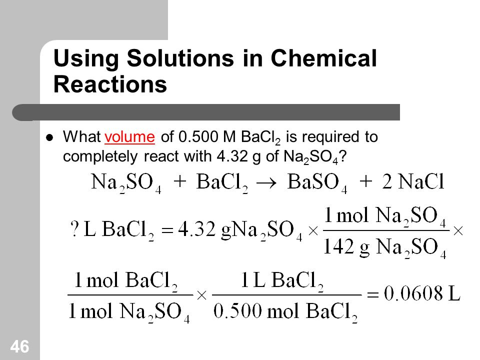 46 Using Solutions in Chemical Reactions What volume of M BaCl 2 is required to completely react with 4.32 g of Na 2 SO 4