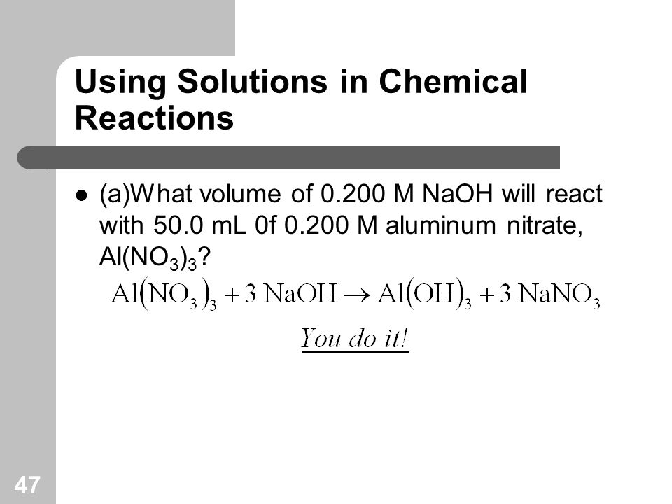 47 Using Solutions in Chemical Reactions (a)What volume of M NaOH will react with 50.0 mL 0f M aluminum nitrate, Al(NO 3 ) 3