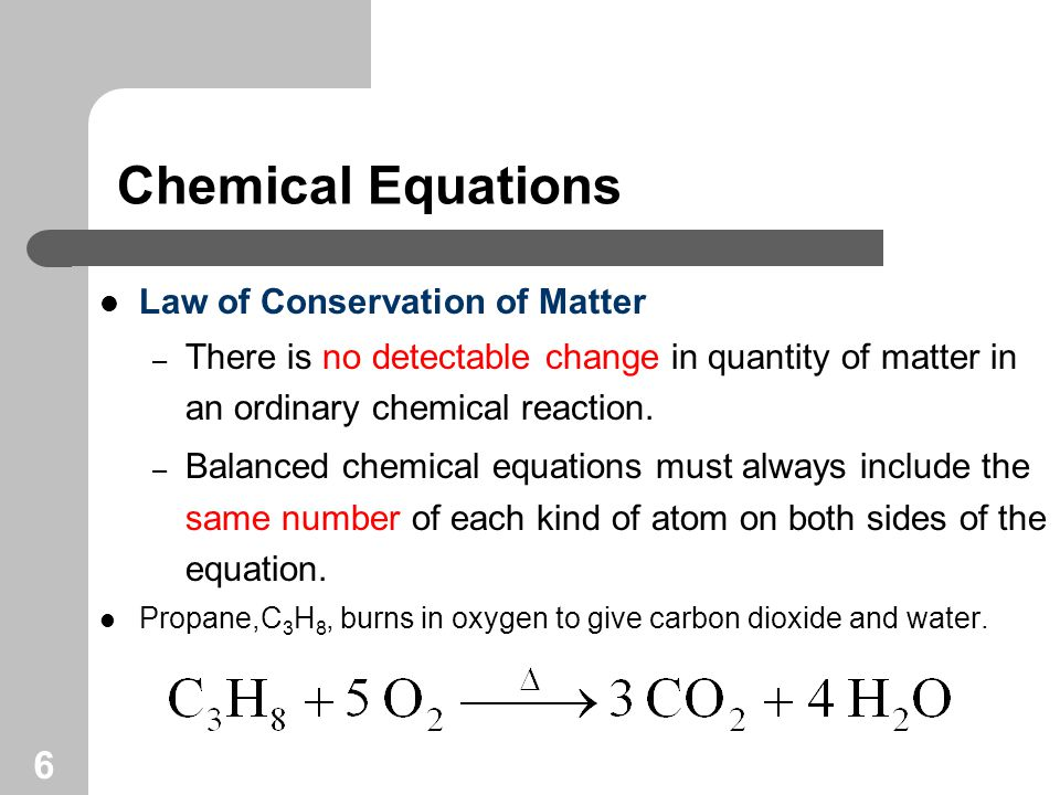 6 Chemical Equations Law of Conservation of Matter – There is no detectable change in quantity of matter in an ordinary chemical reaction.