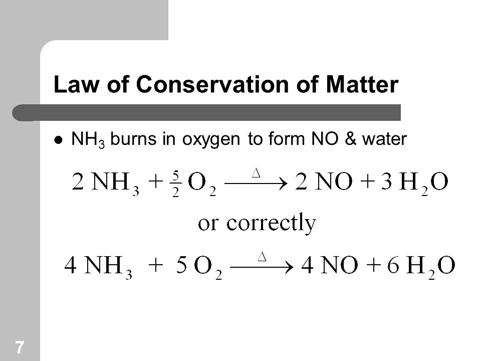 7 Law of Conservation of Matter NH 3 burns in oxygen to form NO & water
