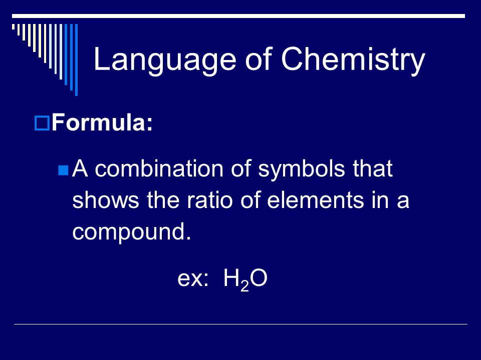 Language of Chemistry  Formula: A combination of symbols that shows the ratio of elements in a compound.