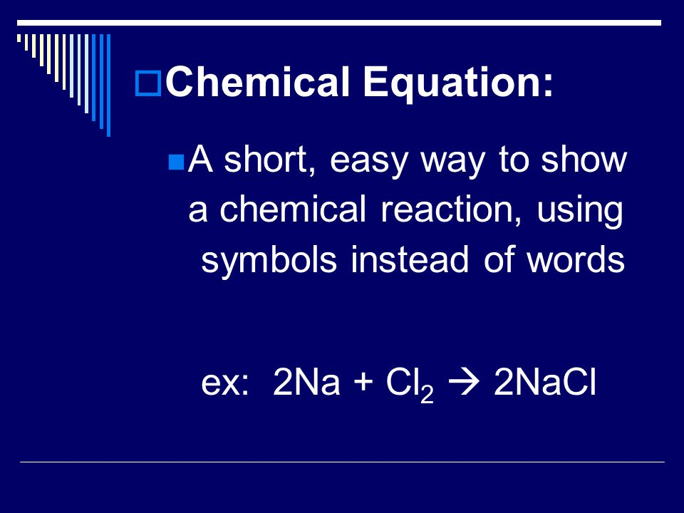  Chemical Equation: A short, easy way to show a chemical reaction, using symbols instead of words ex: 2Na + Cl 2  2NaCl