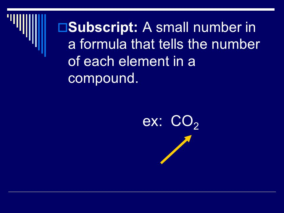  Subscript:A small number in a formula that tells the number of each element in a compound.