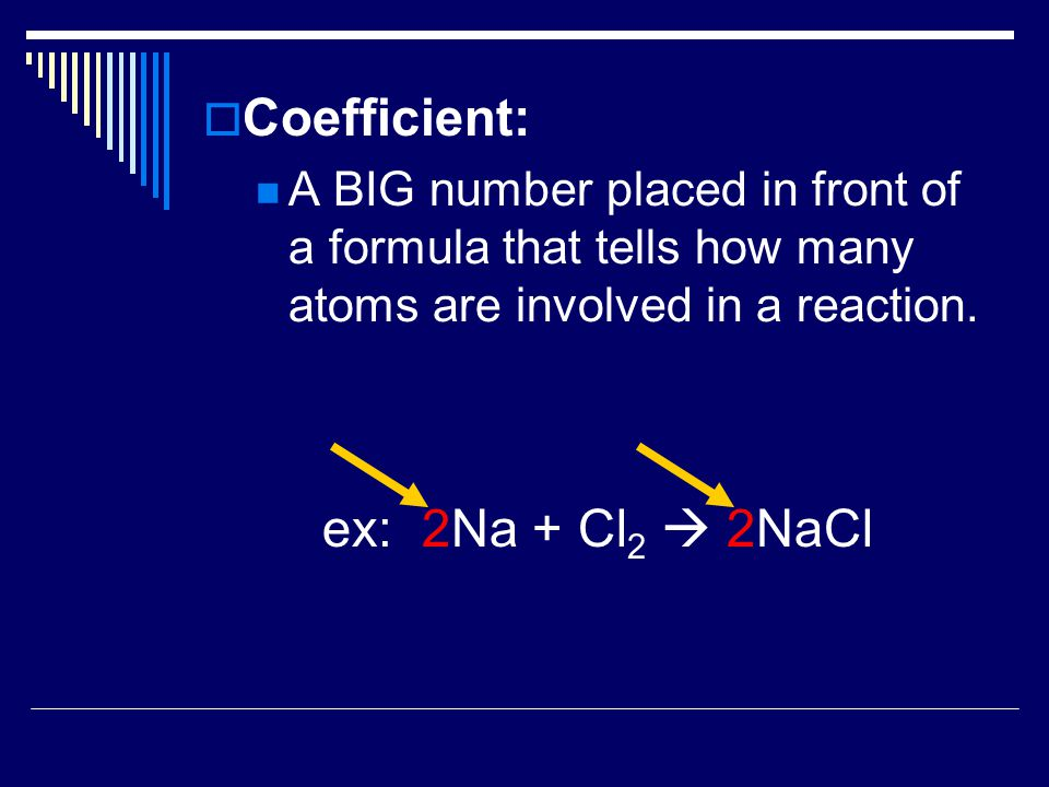  Coefficient: A BIG number placed in front of a formula that tells how many atoms are involved in a reaction.
