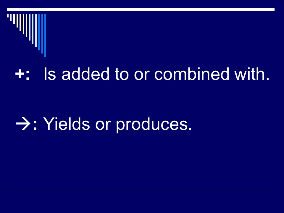 +:Is added to or combined with.  :Yields or produces.