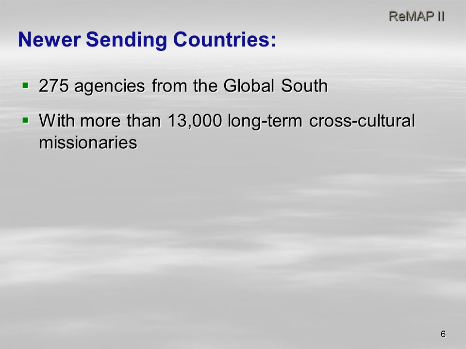 6 ReMAP II ReMAP II  275 agencies from the Global South  With more than 13,000 long-term cross-cultural missionaries Newer Sending Countries: