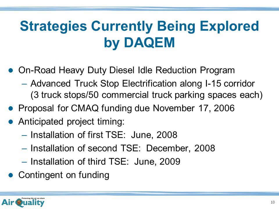 10 Strategies Currently Being Explored by DAQEM On-Road Heavy Duty Diesel Idle Reduction Program –Advanced Truck Stop Electrification along I-15 corridor (3 truck stops/50 commercial truck parking spaces each) Proposal for CMAQ funding due November 17, 2006 Anticipated project timing: –Installation of first TSE: June, 2008 –Installation of second TSE: December, 2008 –Installation of third TSE: June, 2009 Contingent on funding