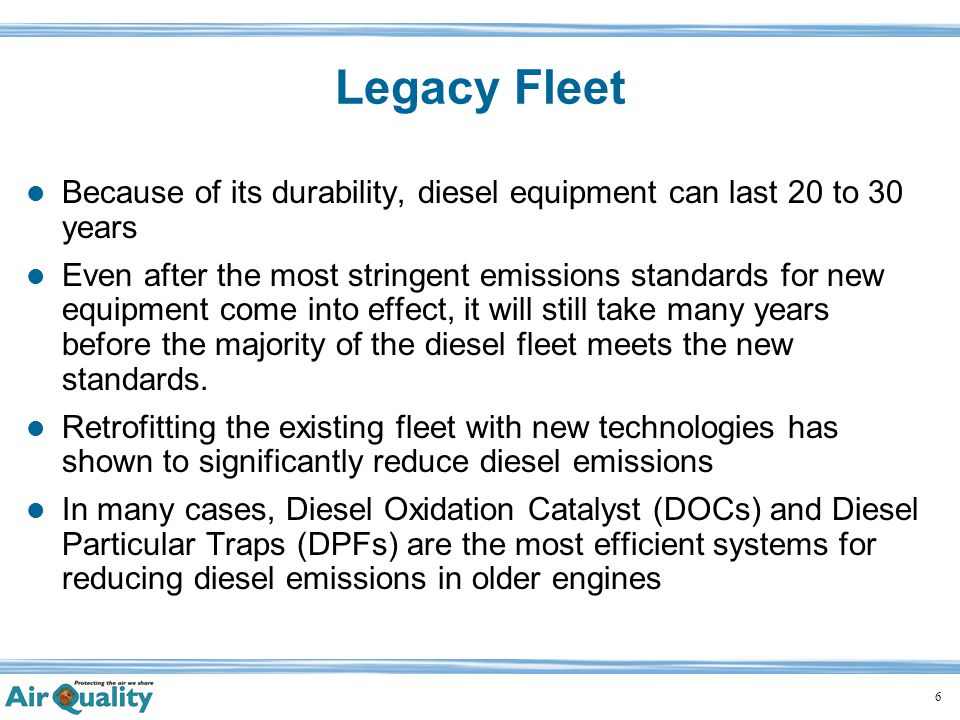 6 Legacy Fleet Because of its durability, diesel equipment can last 20 to 30 years Even after the most stringent emissions standards for new equipment come into effect, it will still take many years before the majority of the diesel fleet meets the new standards.