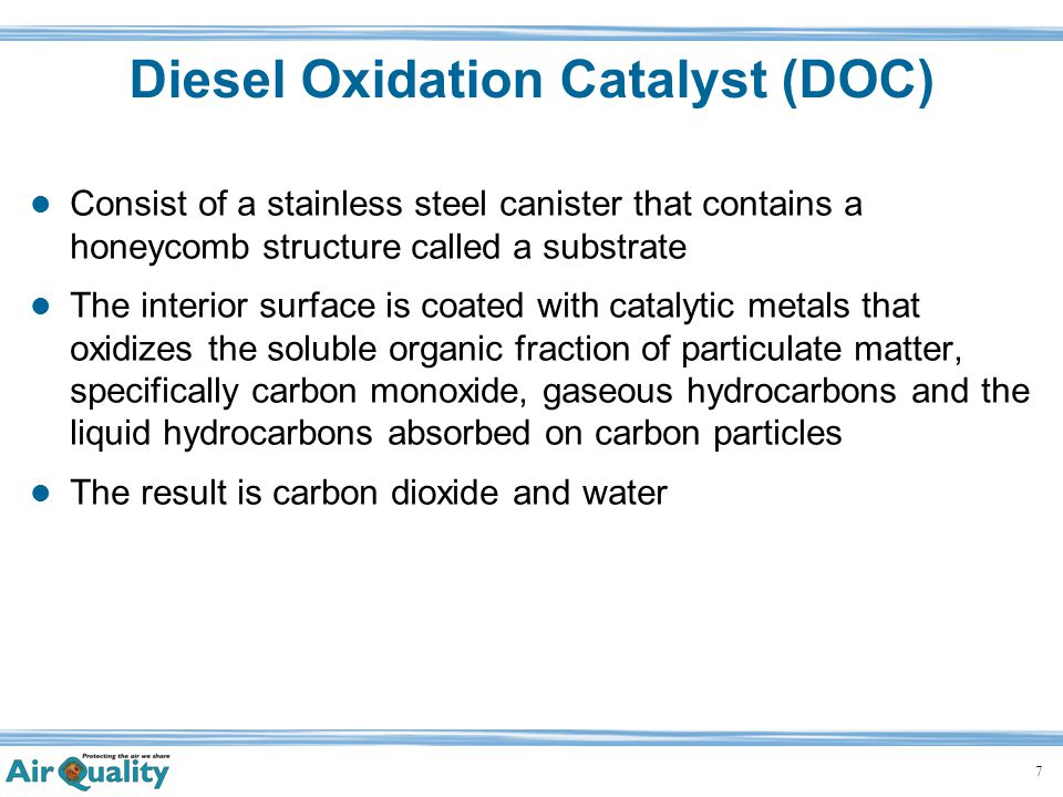7 Diesel Oxidation Catalyst (DOC) Consist of a stainless steel canister that contains a honeycomb structure called a substrate The interior surface is coated with catalytic metals that oxidizes the soluble organic fraction of particulate matter, specifically carbon monoxide, gaseous hydrocarbons and the liquid hydrocarbons absorbed on carbon particles The result is carbon dioxide and water
