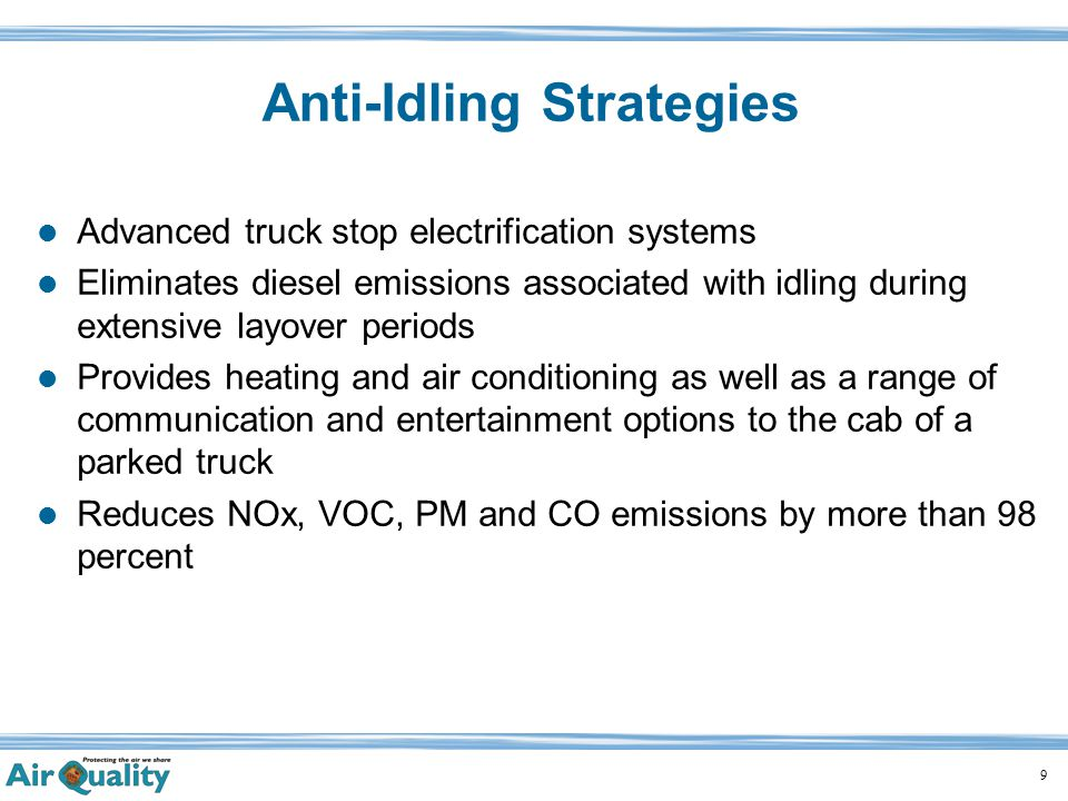 9 Advanced truck stop electrification systems Eliminates diesel emissions associated with idling during extensive layover periods Provides heating and air conditioning as well as a range of communication and entertainment options to the cab of a parked truck Reduces NOx, VOC, PM and CO emissions by more than 98 percent Anti-Idling Strategies