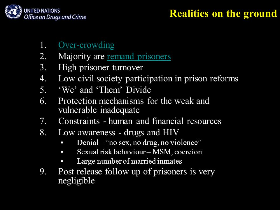 Realities on the ground 1.Over-crowdingOver-crowding 2.Majority are remand prisonersremand prisoners 3.High prisoner turnover 4.Low civil society participation in prison reforms 5.'We' and 'Them' Divide 6.Protection mechanisms for the weak and vulnerable inadequate 7.Constraints - human and financial resources 8.Low awareness - drugs and HIV Denial – no sex, no drug, no violence Sexual risk behaviour – MSM, coercion Large number of married inmates 9.Post release follow up of prisoners is very negligible