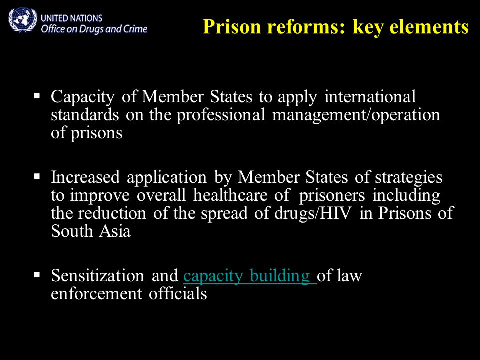 Prison reforms: key elements  Capacity of Member States to apply international standards on the professional management/operation of prisons  Increased application by Member States of strategies to improve overall healthcare of prisoners including the reduction of the spread of drugs/HIV in Prisons of South Asia  Sensitization and capacity building of law enforcement officialscapacity building