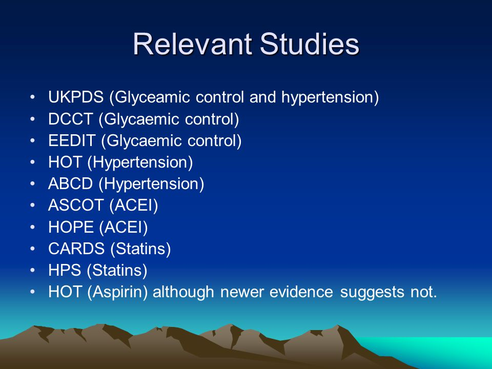 Relevant Studies UKPDS (Glyceamic control and hypertension) DCCT (Glycaemic control) EEDIT (Glycaemic control) HOT (Hypertension) ABCD (Hypertension) ASCOT (ACEI) HOPE (ACEI) CARDS (Statins) HPS (Statins) HOT (Aspirin) although newer evidence suggests not.