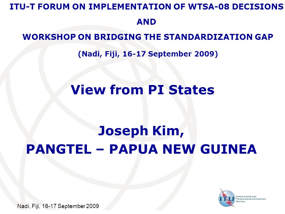 Nadi, Fiji, September 2009 View from PI States Joseph Kim, PANGTEL – PAPUA NEW GUINEA ITU-T FORUM ON IMPLEMENTATION OF WTSA-08 DECISIONS AND WORKSHOP ON BRIDGING THE STANDARDIZATION GAP (Nadi, Fiji, September 2009)