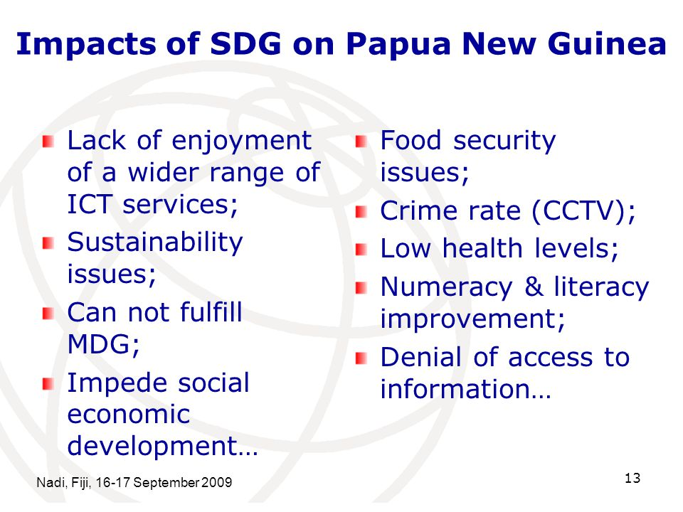 Impacts of SDG on Papua New Guinea Lack of enjoyment of a wider range of ICT services; Sustainability issues; Can not fulfill MDG; Impede social economic development… Food security issues; Crime rate (CCTV); Low health levels; Numeracy & literacy improvement; Denial of access to information… Nadi, Fiji, September