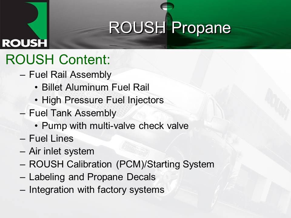 ROUSH Propane ROUSH Content: –Fuel Rail Assembly Billet Aluminum Fuel Rail High Pressure Fuel Injectors –Fuel Tank Assembly Pump with multi-valve check valve –Fuel Lines –Air inlet system –ROUSH Calibration (PCM)/Starting System –Labeling and Propane Decals –Integration with factory systems