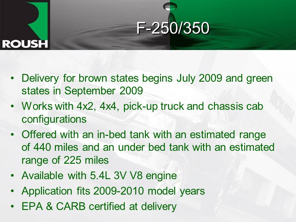 F-250/350 Delivery for brown states begins July 2009 and green states in September 2009 Works with 4x2, 4x4, pick-up truck and chassis cab configurations Offered with an in-bed tank with an estimated range of 440 miles and an under bed tank with an estimated range of 225 miles Available with 5.4L 3V V8 engine Application fits model years EPA & CARB certified at delivery
