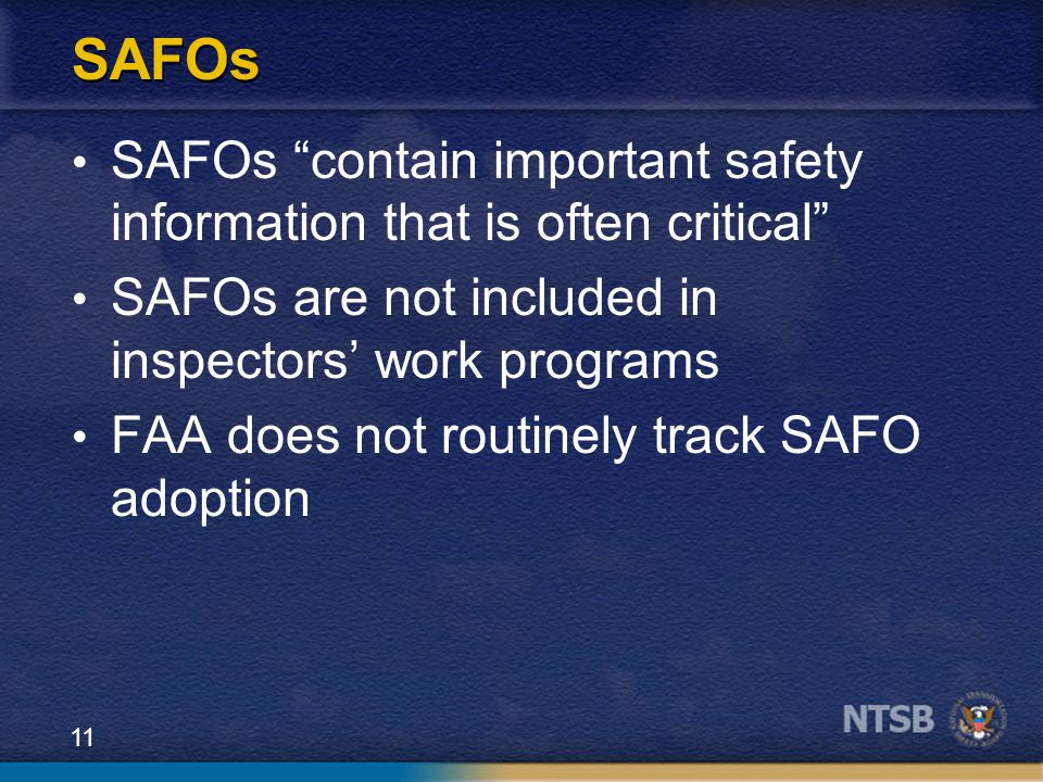 11 SAFOs SAFOs contain important safety information that is often critical SAFOs are not included in inspectors' work programs FAA does not routinely track SAFO adoption