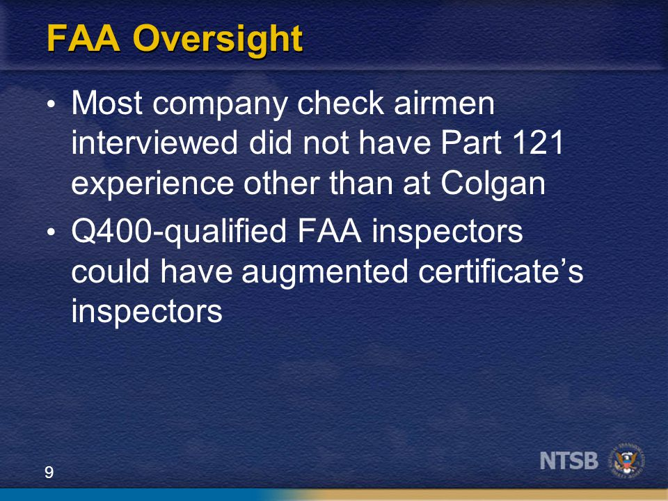 9 FAA Oversight Most company check airmen interviewed did not have Part 121 experience other than at Colgan Q400-qualified FAA inspectors could have augmented certificate's inspectors