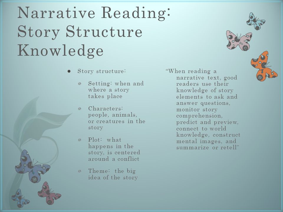 Narrative Reading: Story Structure Knowledge When reading a narrative text, good readers use their knowledge of story elements to ask and answer questions, monitor story comprehension, predict and preview, connect to world knowledge, construct mental images, and summarize or retell