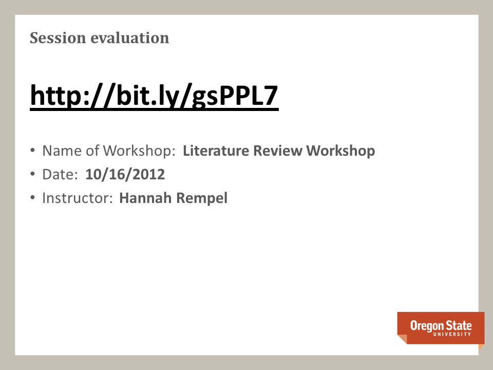 Session evaluation   Name of Workshop: Literature Review Workshop Date: 10/16/2012 Instructor: Hannah Rempel