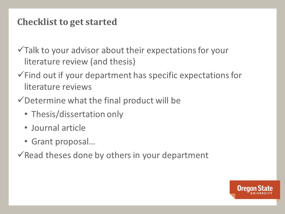 Checklist to get started Talk to your advisor about their expectations for your literature review (and thesis) Find out if your department has specific expectations for literature reviews Determine what the final product will be Thesis/dissertation only Journal article Grant proposal… Read theses done by others in your department