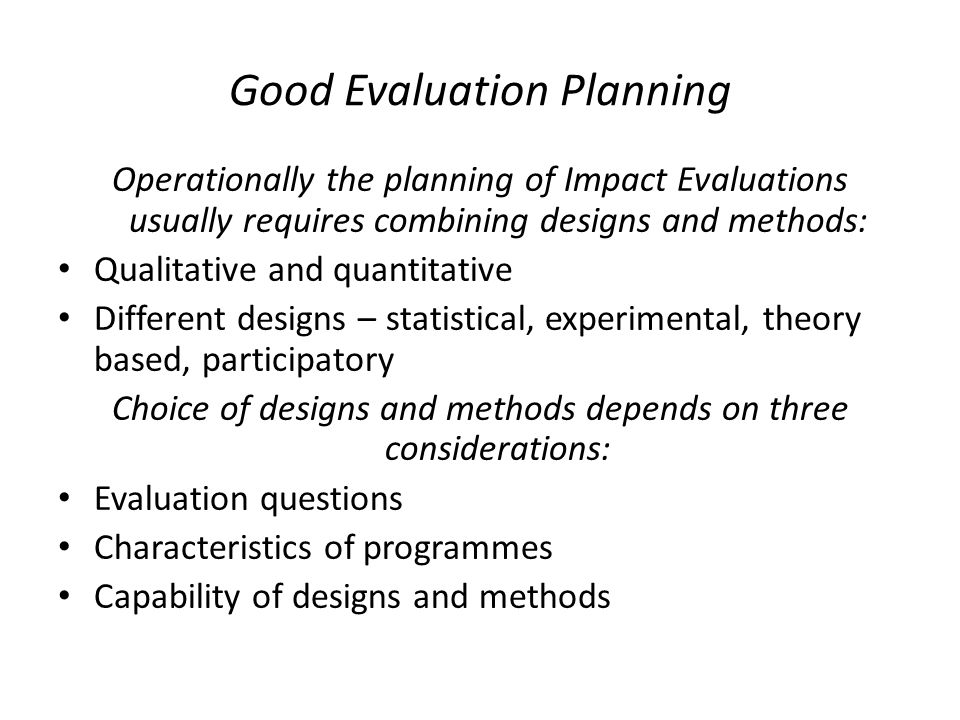 Good Evaluation Planning Operationally the planning of Impact Evaluations usually requires combining designs and methods: Qualitative and quantitative Different designs – statistical, experimental, theory based, participatory Choice of designs and methods depends on three considerations: Evaluation questions Characteristics of programmes Capability of designs and methods