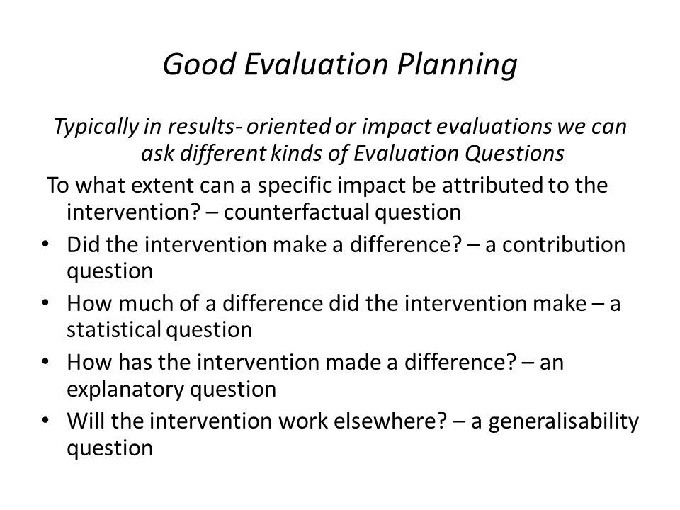 Good Evaluation Planning Typically in results- oriented or impact evaluations we can ask different kinds of Evaluation Questions To what extent can a specific impact be attributed to the intervention.