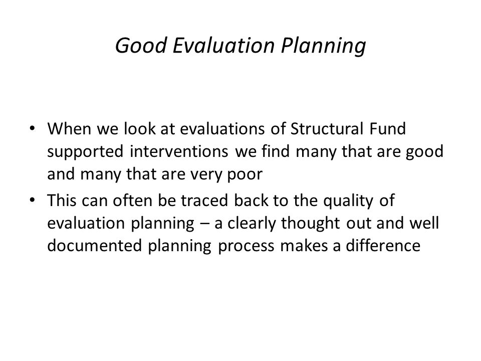 Good Evaluation Planning When we look at evaluations of Structural Fund supported interventions we find many that are good and many that are very poor This can often be traced back to the quality of evaluation planning – a clearly thought out and well documented planning process makes a difference