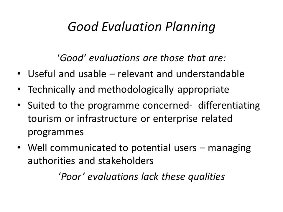 Good Evaluation Planning 'Good' evaluations are those that are: Useful and usable – relevant and understandable Technically and methodologically appropriate Suited to the programme concerned- differentiating tourism or infrastructure or enterprise related programmes Well communicated to potential users – managing authorities and stakeholders 'Poor' evaluations lack these qualities