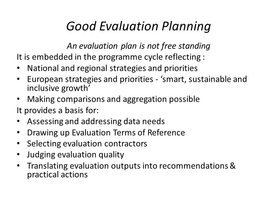 Good Evaluation Planning An evaluation plan is not free standing It is embedded in the programme cycle reflecting : National and regional strategies and priorities European strategies and priorities - 'smart, sustainable and inclusive growth' Making comparisons and aggregation possible It provides a basis for: Assessing and addressing data needs Drawing up Evaluation Terms of Reference Selecting evaluation contractors Judging evaluation quality Translating evaluation outputs into recommendations & practical actions