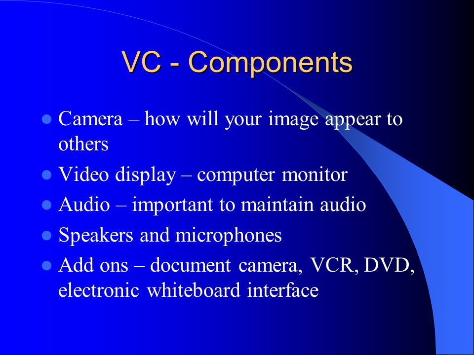 VC - Components Camera – how will your image appear to others Video display – computer monitor Audio – important to maintain audio Speakers and microphones Add ons – document camera, VCR, DVD, electronic whiteboard interface