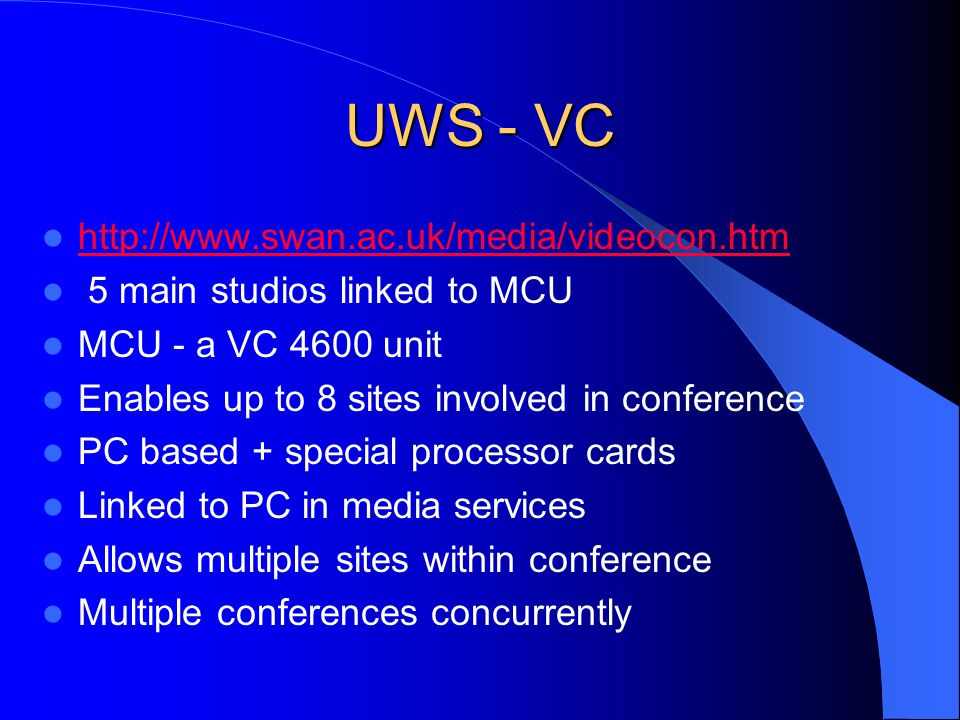 UWS - VC http://www.swan.ac.uk/media/videocon.htm 5 main studios linked to MCU MCU - a VC 4600 unit Enables up to 8 sites involved in conference PC based + special processor cards Linked to PC in media services Allows multiple sites within conference Multiple conferences concurrently