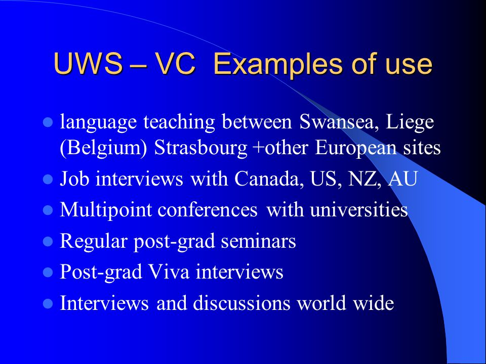 UWS – VC Examples of use language teaching between Swansea, Liege (Belgium) Strasbourg +other European sites Job interviews with Canada, US, NZ, AU Multipoint conferences with universities Regular post-grad seminars Post-grad Viva interviews Interviews and discussions world wide