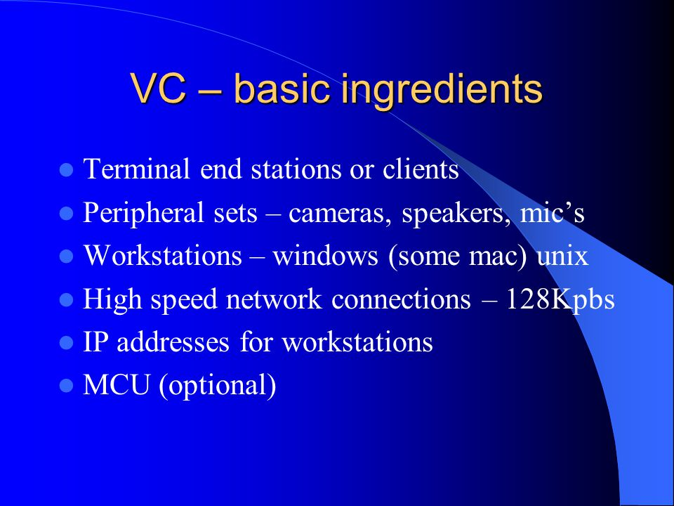 VC – basic ingredients Terminal end stations or clients Peripheral sets – cameras, speakers, mic's Workstations – windows (some mac) unix High speed network connections – 128Kpbs IP addresses for workstations MCU (optional)