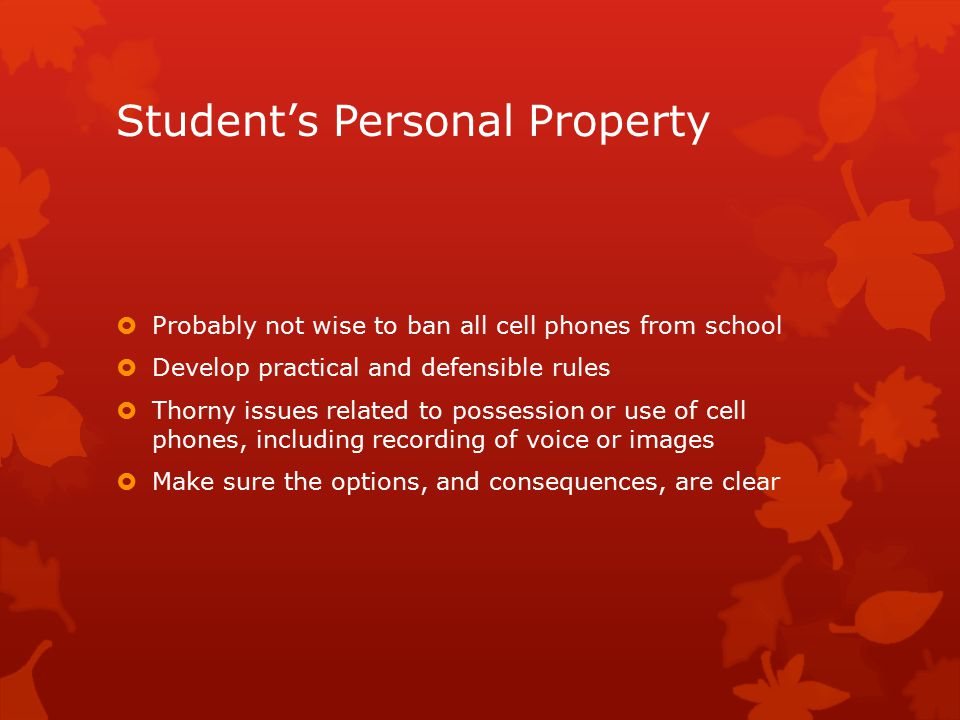 Student's Personal Property  Probably not wise to ban all cell phones from school  Develop practical and defensible rules  Thorny issues related to possession or use of cell phones, including recording of voice or images  Make sure the options, and consequences, are clear
