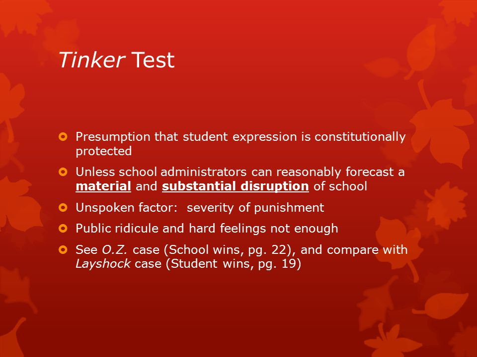 Tinker Test  Presumption that student expression is constitutionally protected  Unless school administrators can reasonably forecast a material and substantial disruption of school  Unspoken factor: severity of punishment  Public ridicule and hard feelings not enough  See O.Z.
