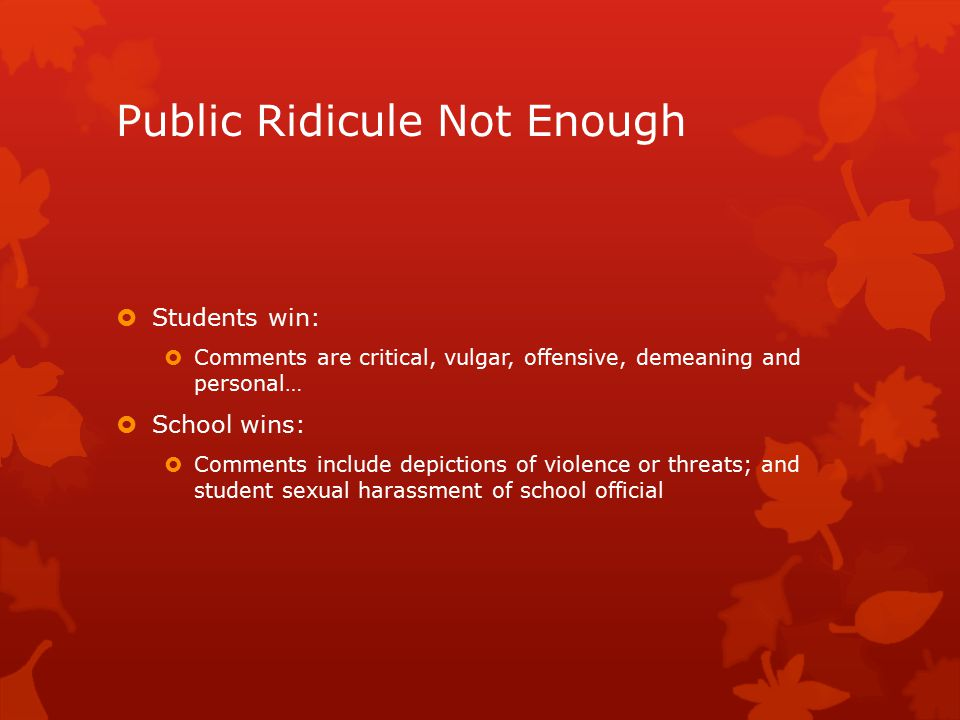 Public Ridicule Not Enough  Students win:  Comments are critical, vulgar, offensive, demeaning and personal…  School wins:  Comments include depictions of violence or threats; and student sexual harassment of school official
