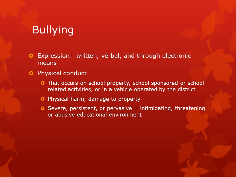 Bullying  Expression: written, verbal, and through electronic means  Physical conduct  That occurs on school property, school sponsored or school related activities, or in a vehicle operated by the district  Physical harm, damage to property  Severe, persistent, or pervasive = intimidating, threatening or abusive educational environment