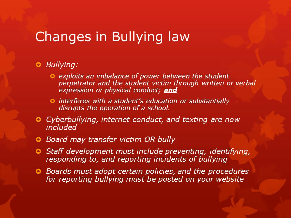 Changes in Bullying law  Bullying:  exploits an imbalance of power between the student perpetrator and the student victim through written or verbal expression or physical conduct; and  interferes with a student's education or substantially disrupts the operation of a school.