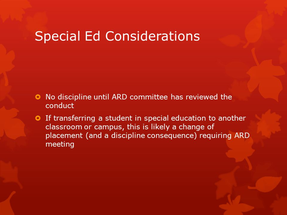 Special Ed Considerations  No discipline until ARD committee has reviewed the conduct  If transferring a student in special education to another classroom or campus, this is likely a change of placement (and a discipline consequence) requiring ARD meeting